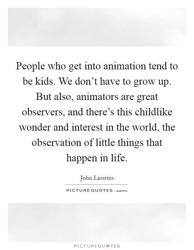 People who get into animation tend to be kids. We don't have to grow up. But also, animators are great observers, and there's this childlike wonder and interest in the world, the observation of little things that happen in life Picture Quote #1