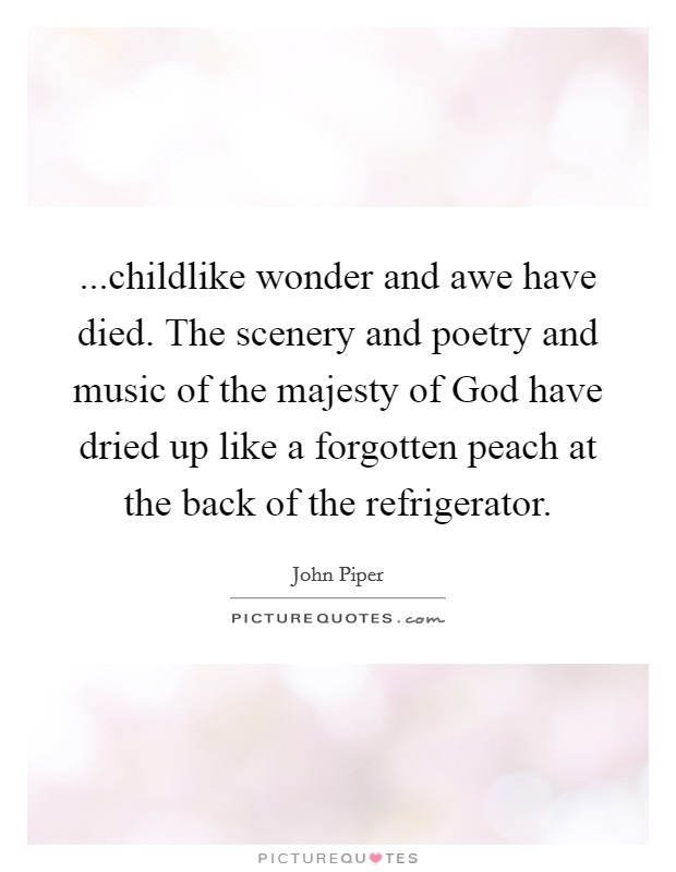 ...childlike wonder and awe have died. The scenery and poetry and music of the majesty of God have dried up like a forgotten peach at the back of the refrigerator Picture Quote #1