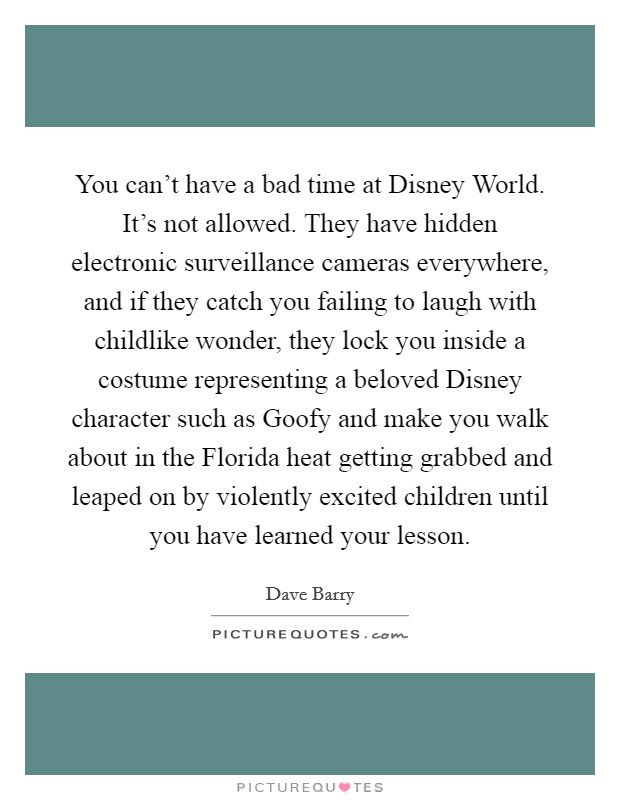 You can't have a bad time at Disney World. It's not allowed. They have hidden electronic surveillance cameras everywhere, and if they catch you failing to laugh with childlike wonder, they lock you inside a costume representing a beloved Disney character such as Goofy and make you walk about in the Florida heat getting grabbed and leaped on by violently excited children until you have learned your lesson Picture Quote #1