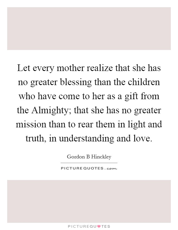 Let every mother realize that she has no greater blessing than the children who have come to her as a gift from the Almighty; that she has no greater mission than to rear them in light and truth, in understanding and love Picture Quote #1