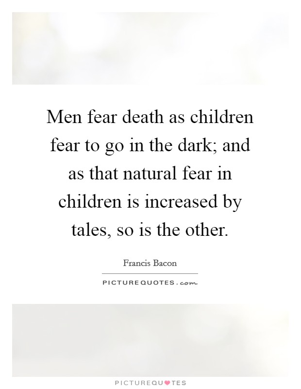 Men fear death as children fear to go in the dark; and as that natural fear in children is increased by tales, so is the other Picture Quote #1