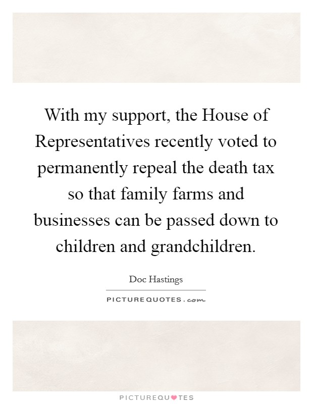 With my support, the House of Representatives recently voted to permanently repeal the death tax so that family farms and businesses can be passed down to children and grandchildren Picture Quote #1