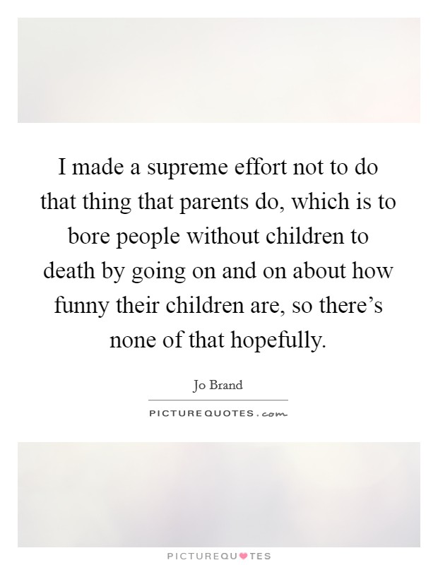 I made a supreme effort not to do that thing that parents do, which is to bore people without children to death by going on and on about how funny their children are, so there's none of that hopefully Picture Quote #1