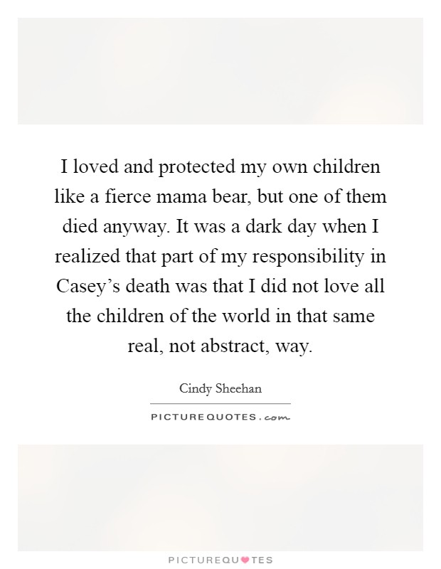 I loved and protected my own children like a fierce mama bear, but one of them died anyway. It was a dark day when I realized that part of my responsibility in Casey's death was that I did not love all the children of the world in that same real, not abstract, way Picture Quote #1