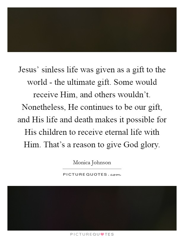 Jesus' sinless life was given as a gift to the world - the ultimate gift. Some would receive Him, and others wouldn't. Nonetheless, He continues to be our gift, and His life and death makes it possible for His children to receive eternal life with Him. That's a reason to give God glory Picture Quote #1