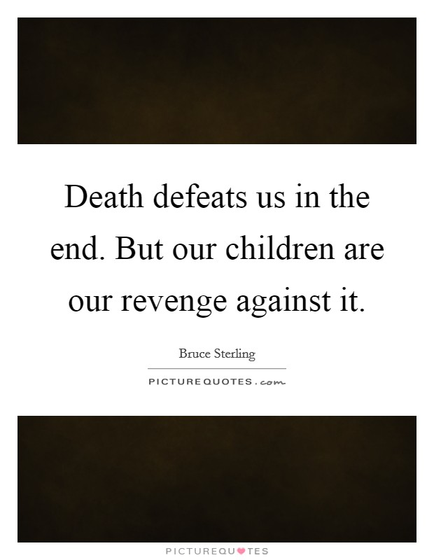Death defeats us in the end. But our children are our revenge against it Picture Quote #1