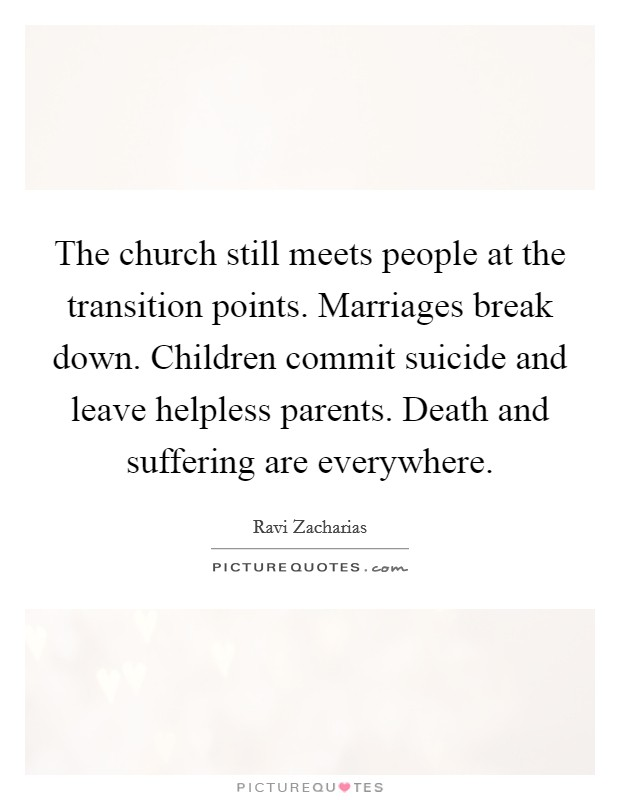 The church still meets people at the transition points. Marriages break down. Children commit suicide and leave helpless parents. Death and suffering are everywhere Picture Quote #1