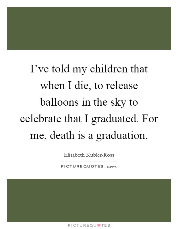 I've told my children that when I die, to release balloons in the sky to celebrate that I graduated. For me, death is a graduation Picture Quote #1