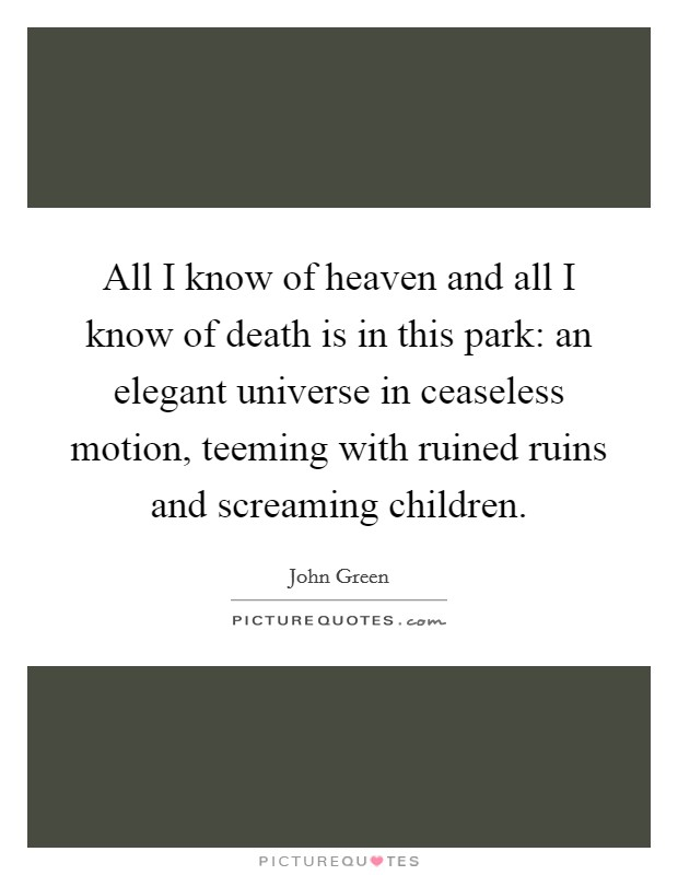 All I know of heaven and all I know of death is in this park: an elegant universe in ceaseless motion, teeming with ruined ruins and screaming children Picture Quote #1