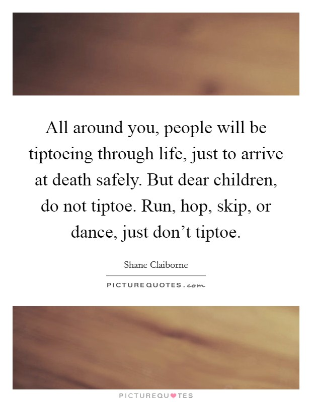All around you, people will be tiptoeing through life, just to arrive at death safely. But dear children, do not tiptoe. Run, hop, skip, or dance, just don't tiptoe Picture Quote #1