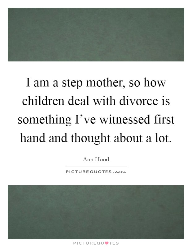 I am a step mother, so how children deal with divorce is something I've witnessed first hand and thought about a lot Picture Quote #1