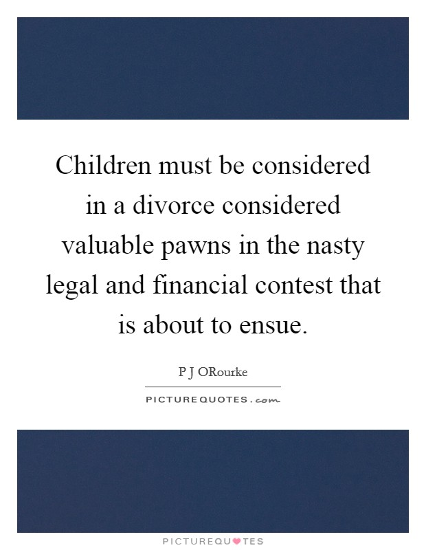 Children must be considered in a divorce considered valuable pawns in the nasty legal and financial contest that is about to ensue Picture Quote #1