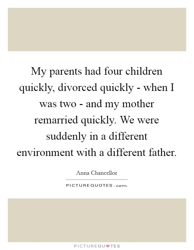 My parents had four children quickly, divorced quickly - when I was two - and my mother remarried quickly. We were suddenly in a different environment with a different father Picture Quote #1