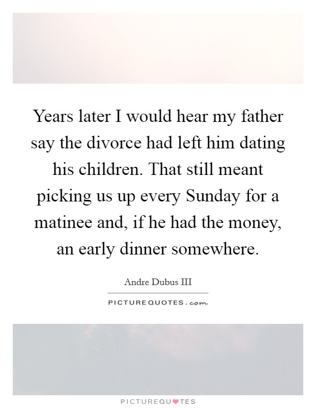 Years later I would hear my father say the divorce had left him dating his children. That still meant picking us up every Sunday for a matinee and, if he had the money, an early dinner somewhere Picture Quote #1