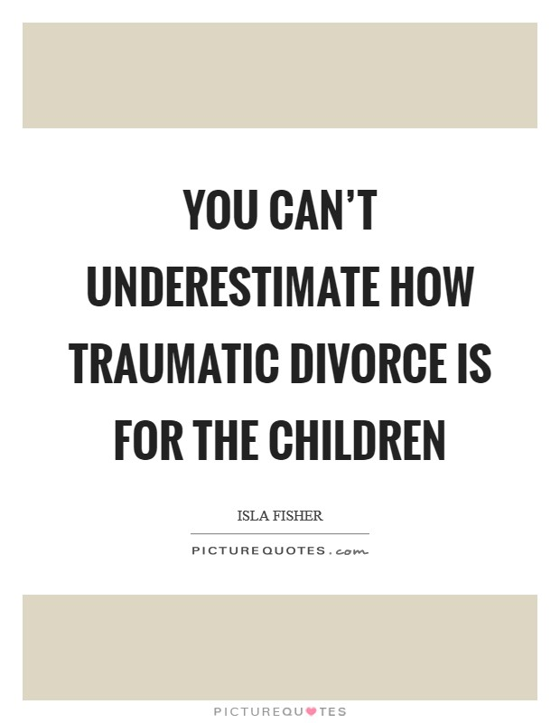 You can't underestimate how traumatic divorce is for the children Picture Quote #1