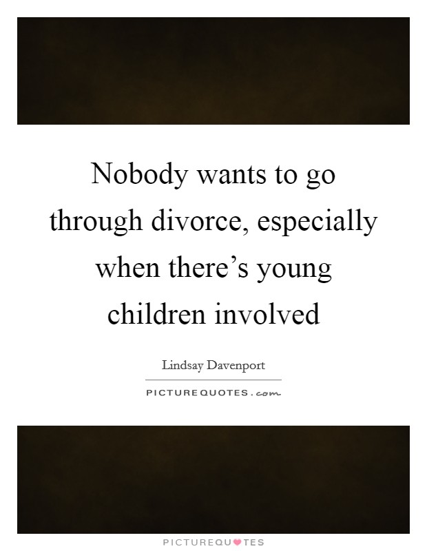 Nobody wants to go through divorce, especially when there's young children involved Picture Quote #1