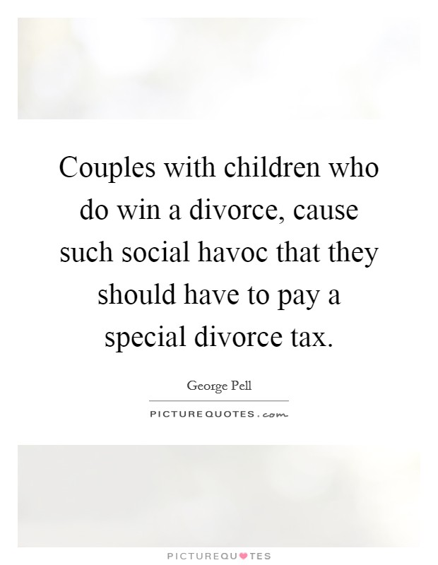 Couples with children who do win a divorce, cause such social havoc that they should have to pay a special divorce tax Picture Quote #1