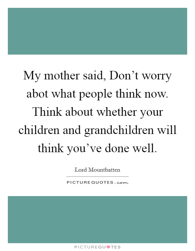 My mother said, Don't worry abot what people think now. Think about whether your children and grandchildren will think you've done well Picture Quote #1