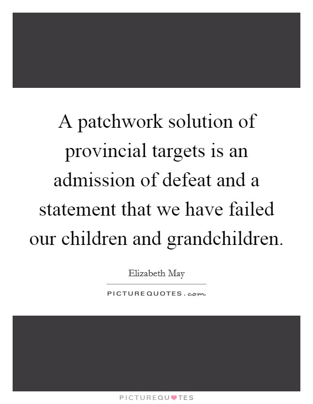 A patchwork solution of provincial targets is an admission of defeat and a statement that we have failed our children and grandchildren Picture Quote #1