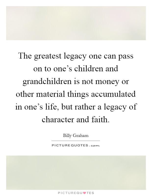 The greatest legacy one can pass on to one's children and grandchildren is not money or other material things accumulated in one's life, but rather a legacy of character and faith Picture Quote #1