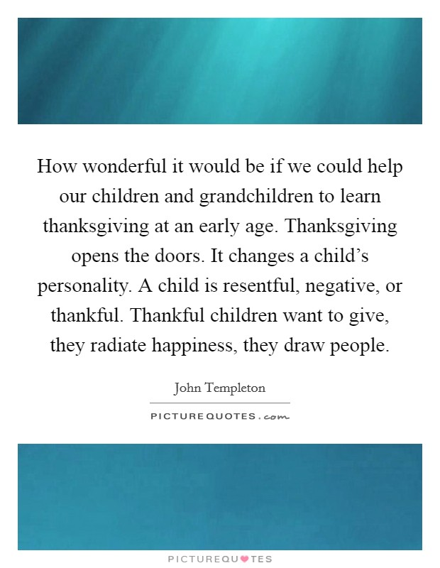 How wonderful it would be if we could help our children and grandchildren to learn thanksgiving at an early age. Thanksgiving opens the doors. It changes a child's personality. A child is resentful, negative, or thankful. Thankful children want to give, they radiate happiness, they draw people Picture Quote #1