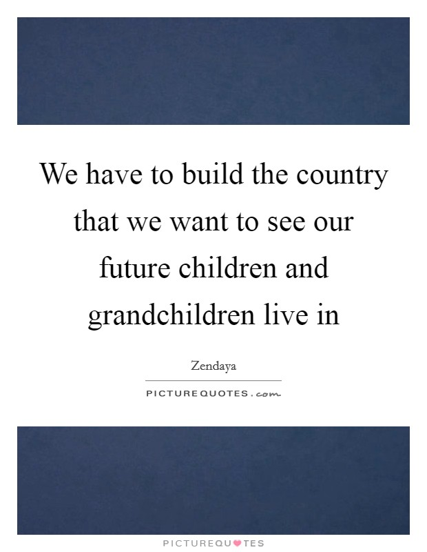 We have to build the country that we want to see our future children and grandchildren live in Picture Quote #1