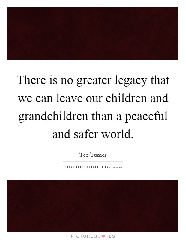 There is no greater legacy that we can leave our children and grandchildren than a peaceful and safer world Picture Quote #1