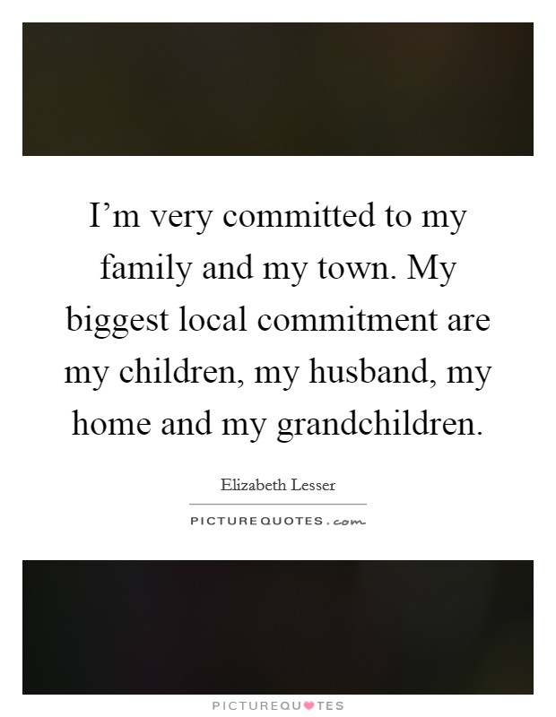 I'm very committed to my family and my town. My biggest local commitment are my children, my husband, my home and my grandchildren Picture Quote #1