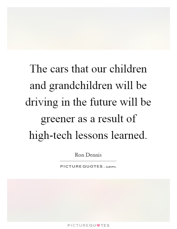 The cars that our children and grandchildren will be driving in the future will be greener as a result of high-tech lessons learned Picture Quote #1