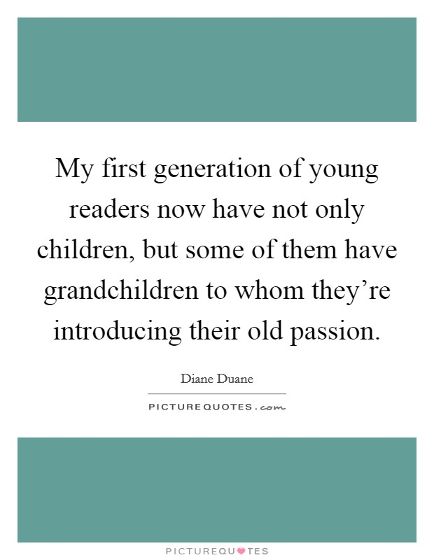 My first generation of young readers now have not only children, but some of them have grandchildren to whom they're introducing their old passion Picture Quote #1