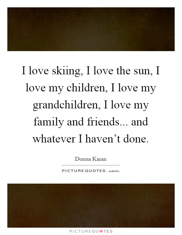 I love skiing, I love the sun, I love my children, I love my grandchildren, I love my family and friends... and whatever I haven't done Picture Quote #1