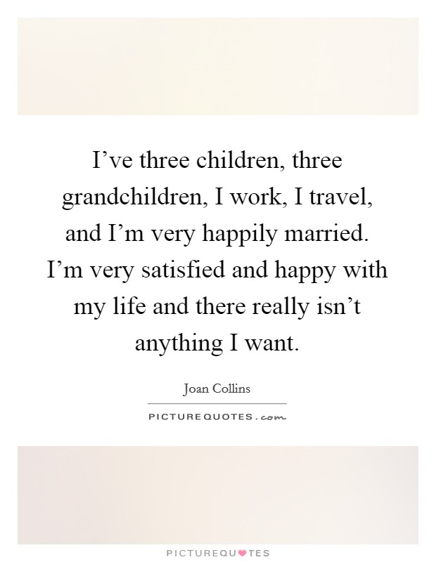 I've three children, three grandchildren, I work, I travel, and I'm very happily married. I'm very satisfied and happy with my life and there really isn't anything I want Picture Quote #1