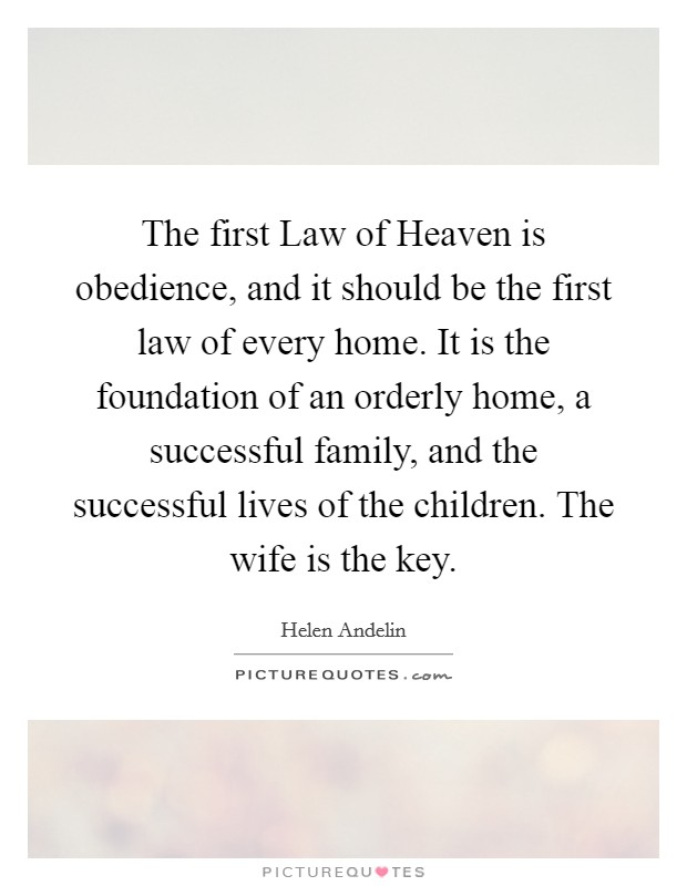 The first Law of Heaven is obedience, and it should be the first law of every home. It is the foundation of an orderly home, a successful family, and the successful lives of the children. The wife is the key Picture Quote #1