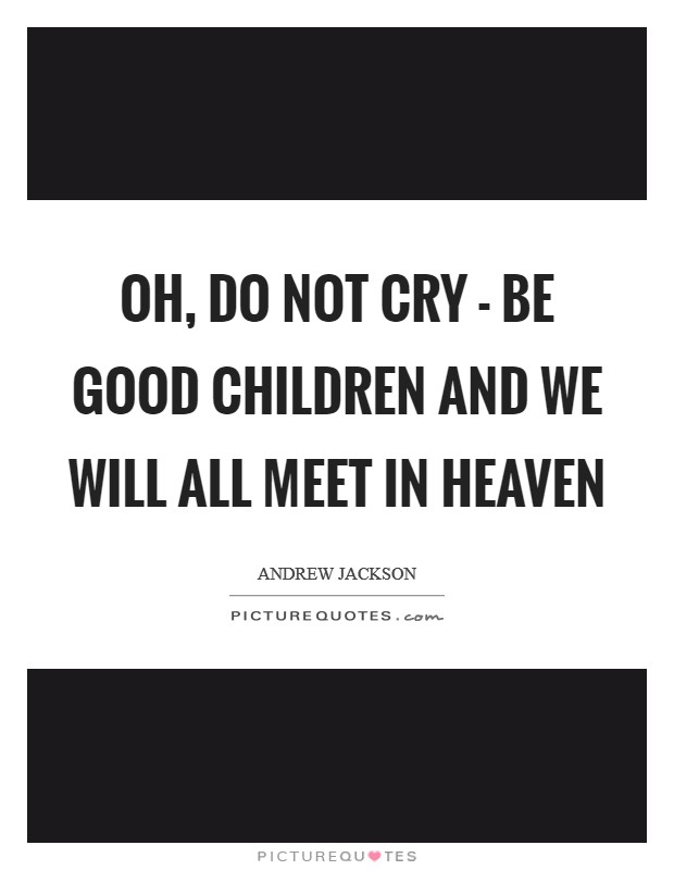 Oh, do not cry - be good children and we will all meet in heaven Picture Quote #1