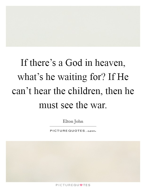If there's a God in heaven, what's he waiting for? If He can't hear the children, then he must see the war Picture Quote #1