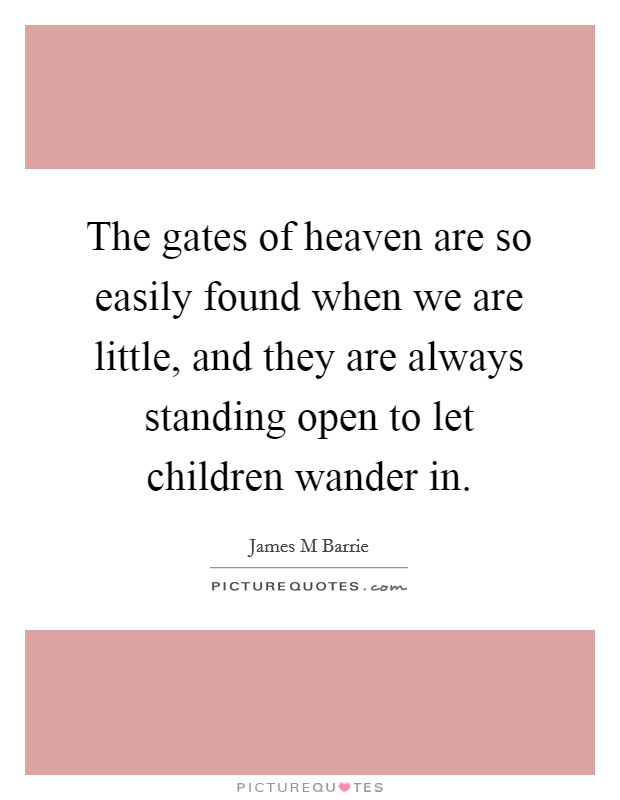 The gates of heaven are so easily found when we are little, and they are always standing open to let children wander in Picture Quote #1