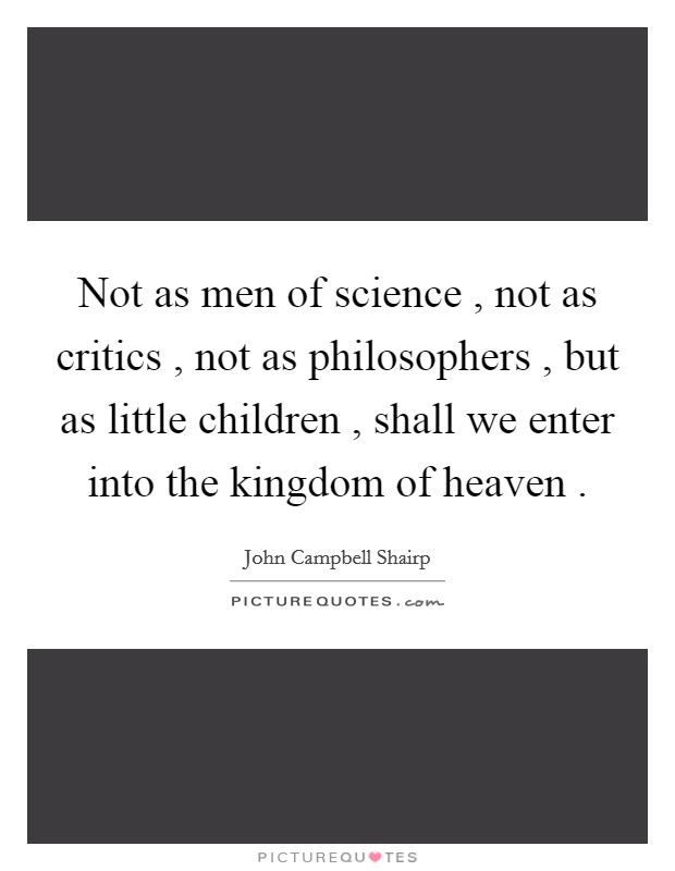 Not as men of science , not as critics , not as philosophers , but as little children , shall we enter into the kingdom of heaven  Picture Quote #1