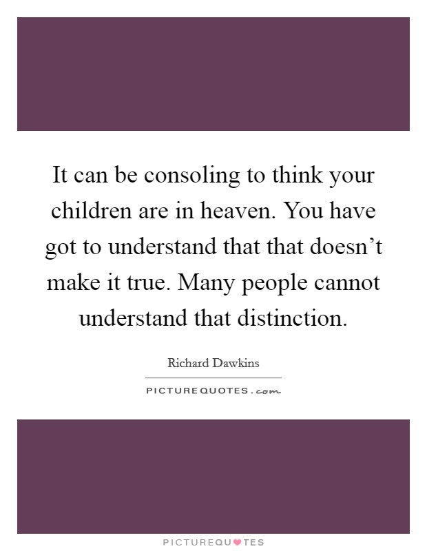 It can be consoling to think your children are in heaven. You have got to understand that that doesn't make it true. Many people cannot understand that distinction Picture Quote #1
