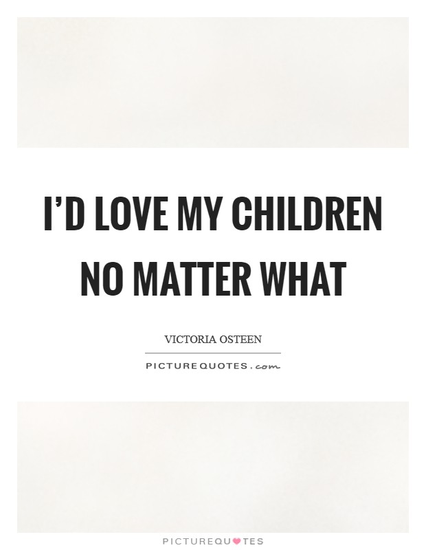 I'd love my children no matter what Picture Quote #1