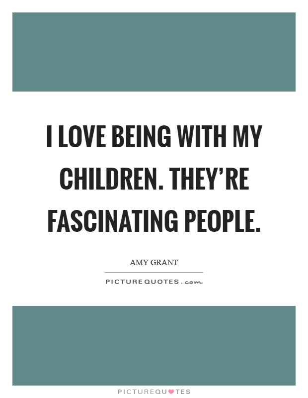 I love being with my children. They're fascinating people Picture Quote #1