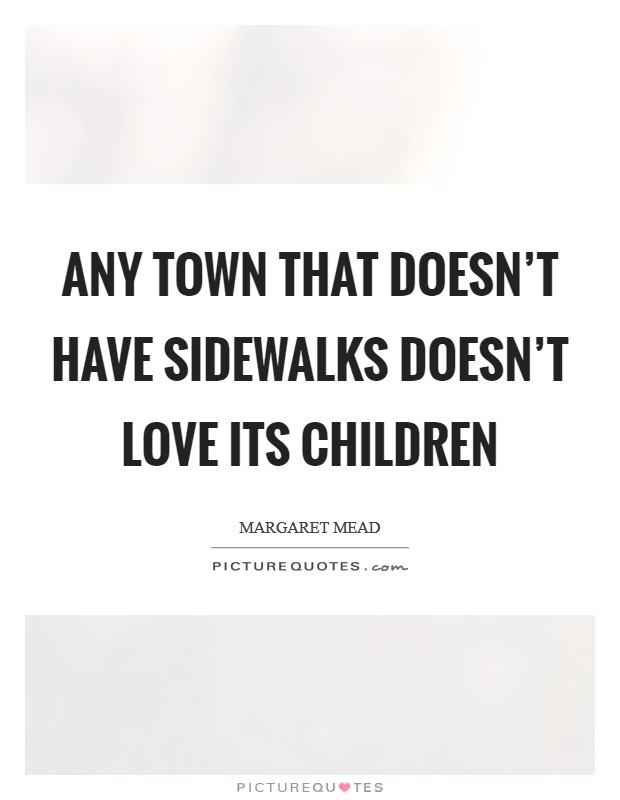 Any town that doesn't have sidewalks doesn't love its children Picture Quote #1