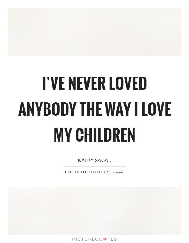 I've never loved anybody the way I love my children Picture Quote #1