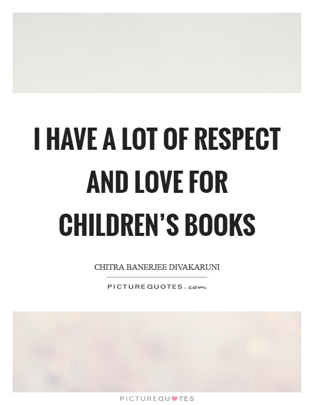 I have a lot of respect and love for children's books Picture Quote #1
