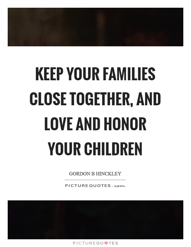 Keep your families close together, and love and honor your children Picture Quote #1