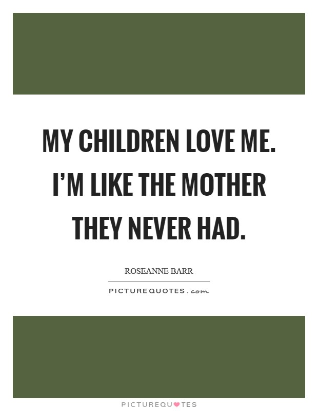 My children love me. I'm like the mother they never had Picture Quote #1