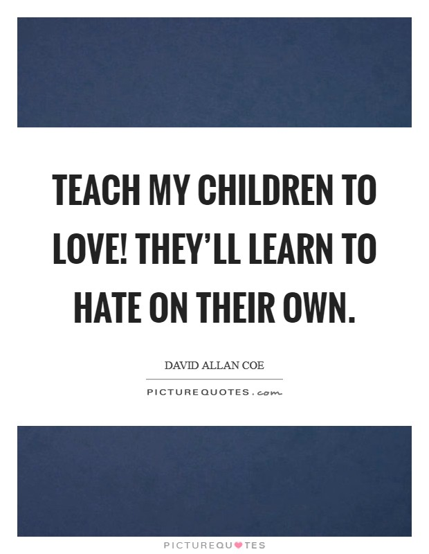 Teach my children to love! They'll learn to hate on their own Picture Quote #1