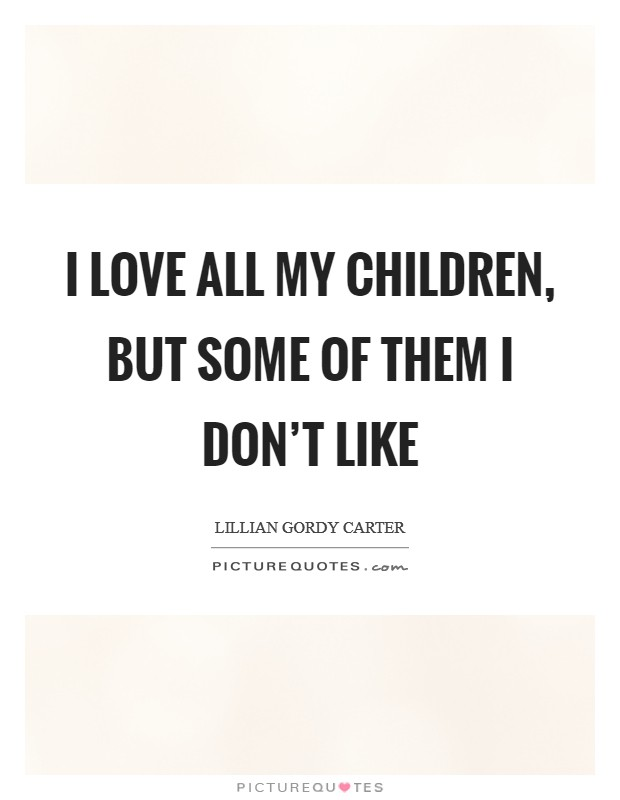 I love all my children, but some of them I don't like Picture Quote #1