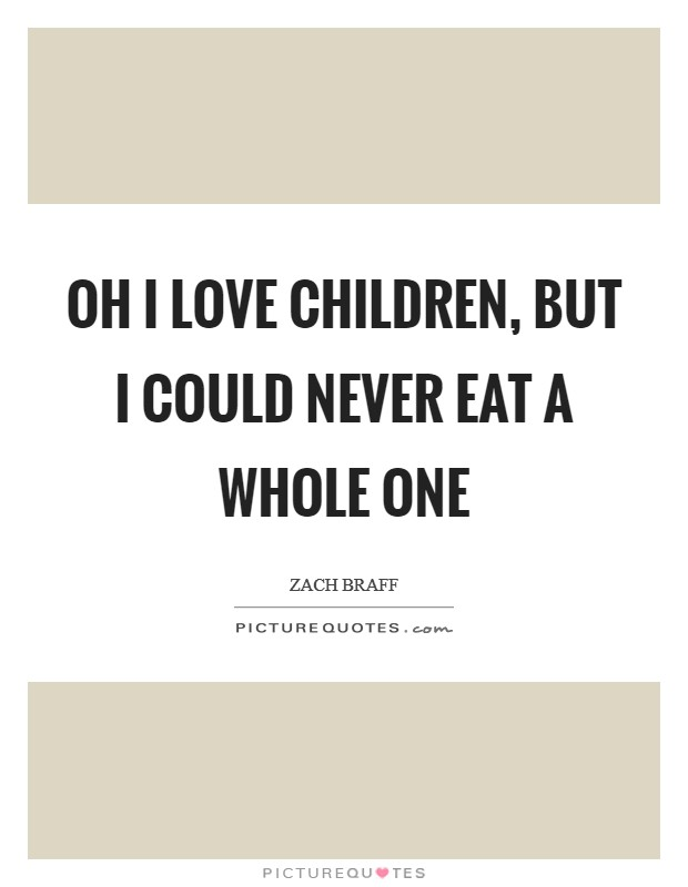 Oh I love children, but I could never eat a whole one Picture Quote #1