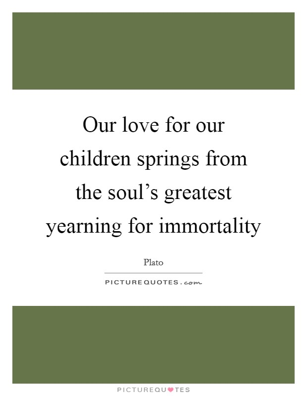 Our love for our children springs from the soul's greatest yearning for immortality Picture Quote #1
