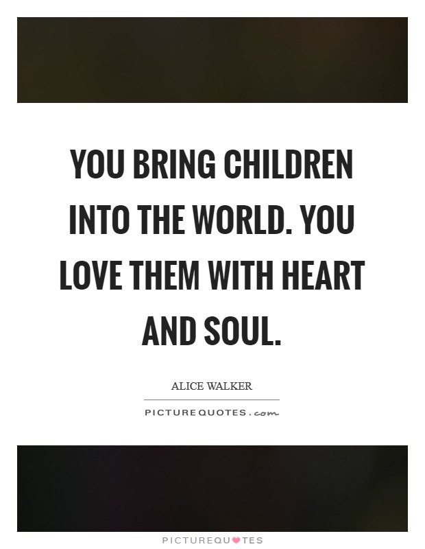 You bring children into the world. You love them with heart and soul Picture Quote #1
